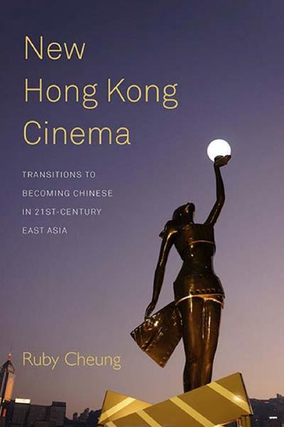 New Hong Kong Cinema: Transitions to Becoming Chinese in 21st Century East Asia by Ruby Cheung