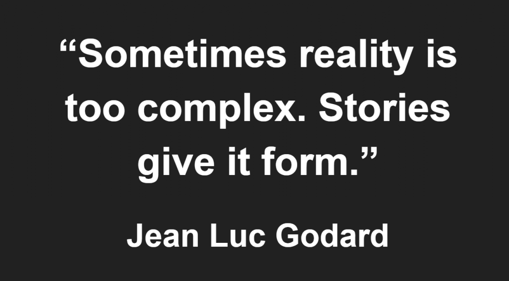 """""""Sometimes reality is too complex. Stories give it form."""" - Jean Luc Godard"""